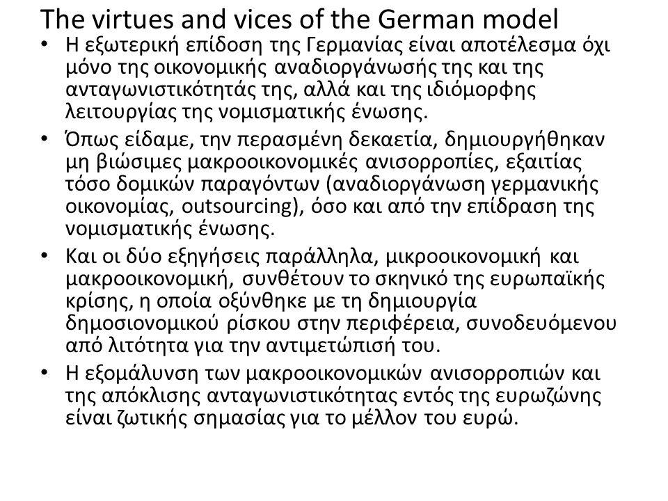 The virtues and vices of the German model Η εξωτερική επίδοση της Γερμανίας είναι αποτέλεσμα όχι μόνο της οικονομικής αναδιοργάνωσής της και της ανταγωνιστικότητάς της, αλλά και της ιδιόμορφης λειτουργίας της νομισματικής ένωσης.