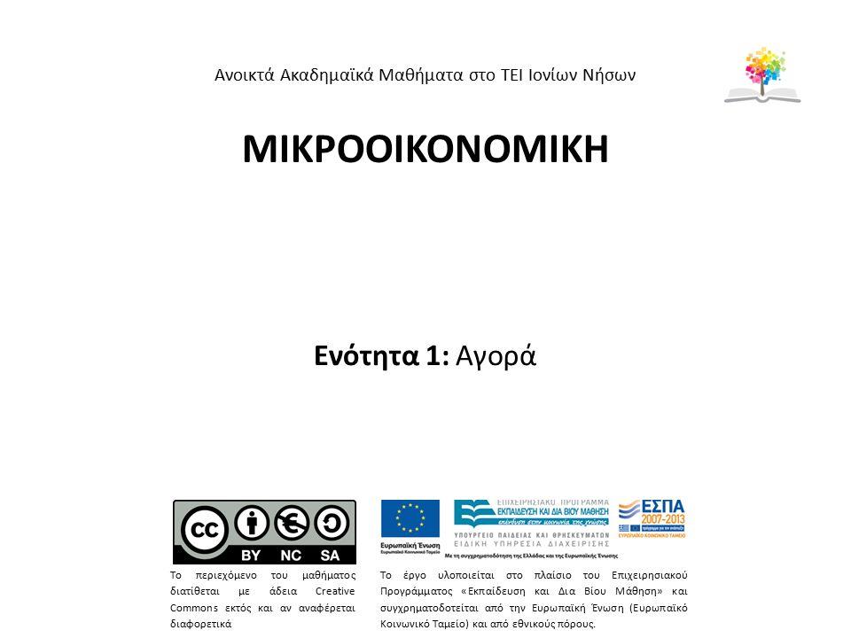 ΜΙΚΡΟΟΙΚΟΝΟΜΙΚΗ Ενότητα 1: Αγορά Ανοικτά Ακαδημαϊκά Μαθήματα στο ΤΕΙ Ιονίων Νήσων Το περιεχόμενο του μαθήματος διατίθεται με άδεια Creative Commons εκτός και αν αναφέρεται διαφορετικά Το έργο υλοποιείται στο πλαίσιο του Επιχειρησιακού Προγράμματος «Εκπαίδευση και Δια Βίου Μάθηση» και συγχρηματοδοτείται από την Ευρωπαϊκή Ένωση (Ευρωπαϊκό Κοινωνικό Ταμείο) και από εθνικούς πόρους.
