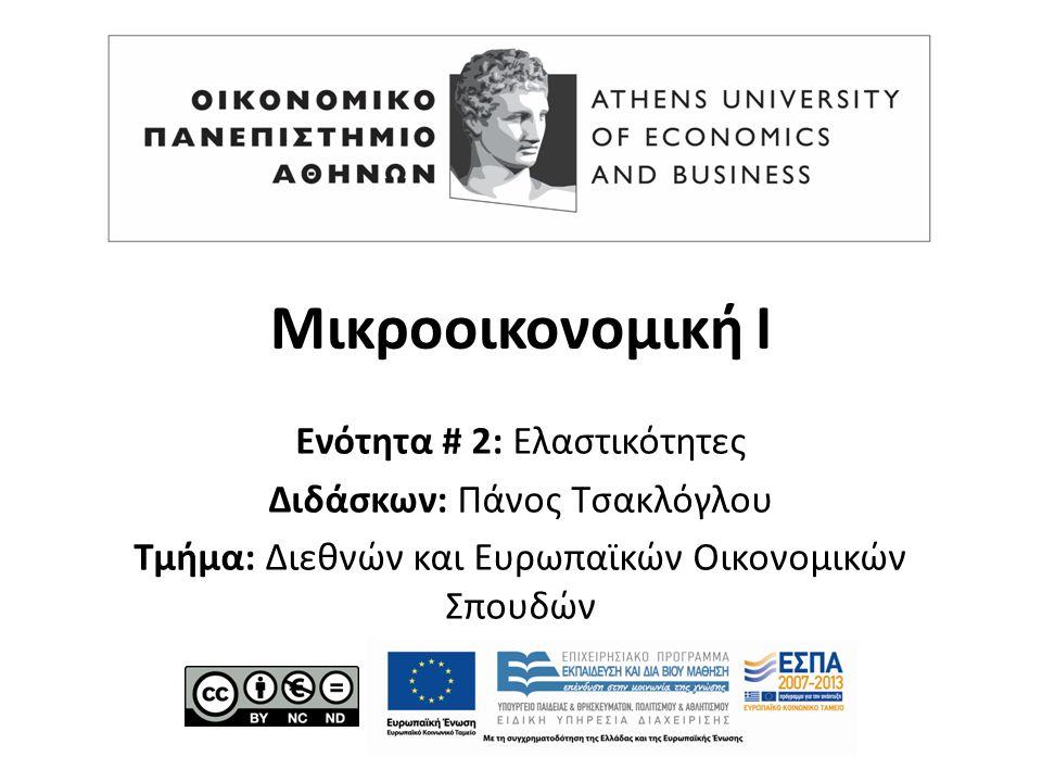 Μικροοικονομική Ι Ενότητα # 2: Ελαστικότητες Διδάσκων: Πάνος Τσακλόγλου Τμήμα: Διεθνών και Ευρωπαϊκών Οικονομικών Σπουδών