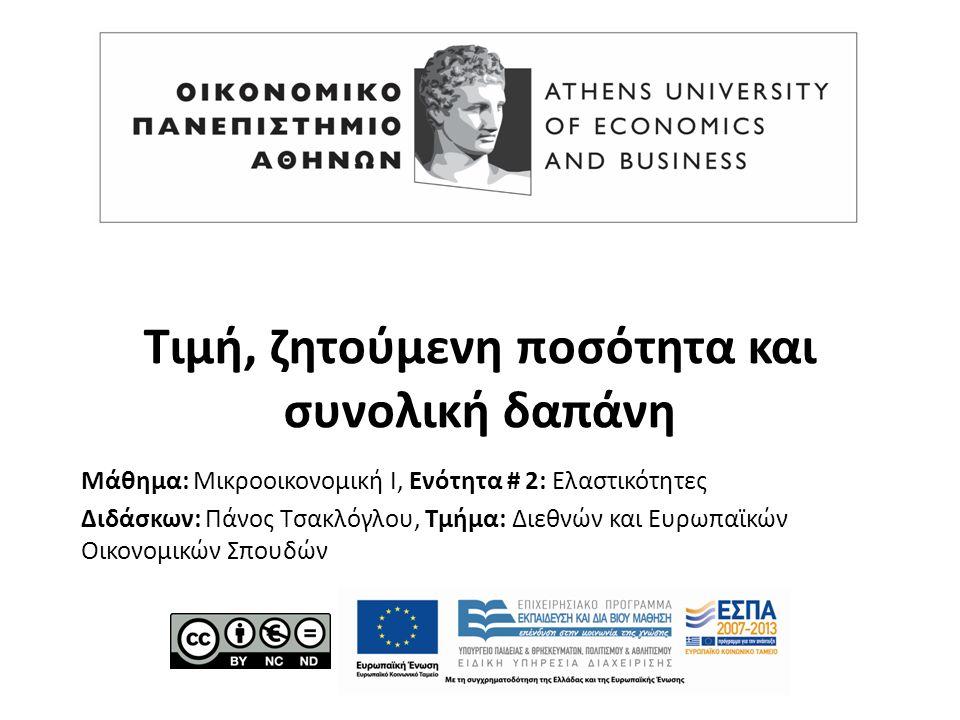 Μάθημα: Μικροοικονομική Ι, Ενότητα # 2: Ελαστικότητες Διδάσκων: Πάνος Τσακλόγλου, Τμήμα: Διεθνών και Ευρωπαϊκών Οικονομικών Σπουδών Τιμή, ζητούμενη ποσότητα και συνολική δαπάνη