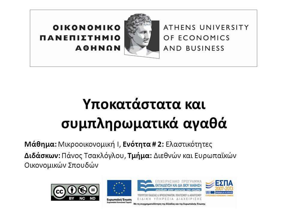 Μάθημα: Μικροοικονομική Ι, Ενότητα # 2: Ελαστικότητες Διδάσκων: Πάνος Τσακλόγλου, Τμήμα: Διεθνών και Ευρωπαϊκών Οικονομικών Σπουδών Υποκατάστατα και συμπληρωματικά αγαθά