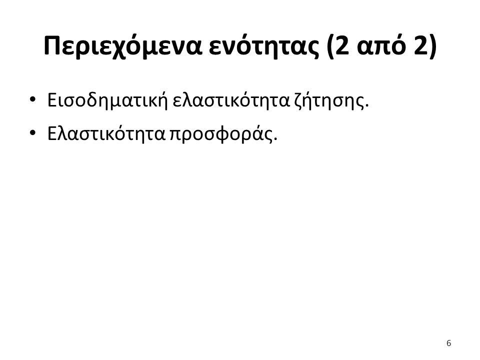 Περιεχόμενα ενότητας (2 από 2) Εισοδηματική ελαστικότητα ζήτησης. Ελαστικότητα προσφοράς. 6