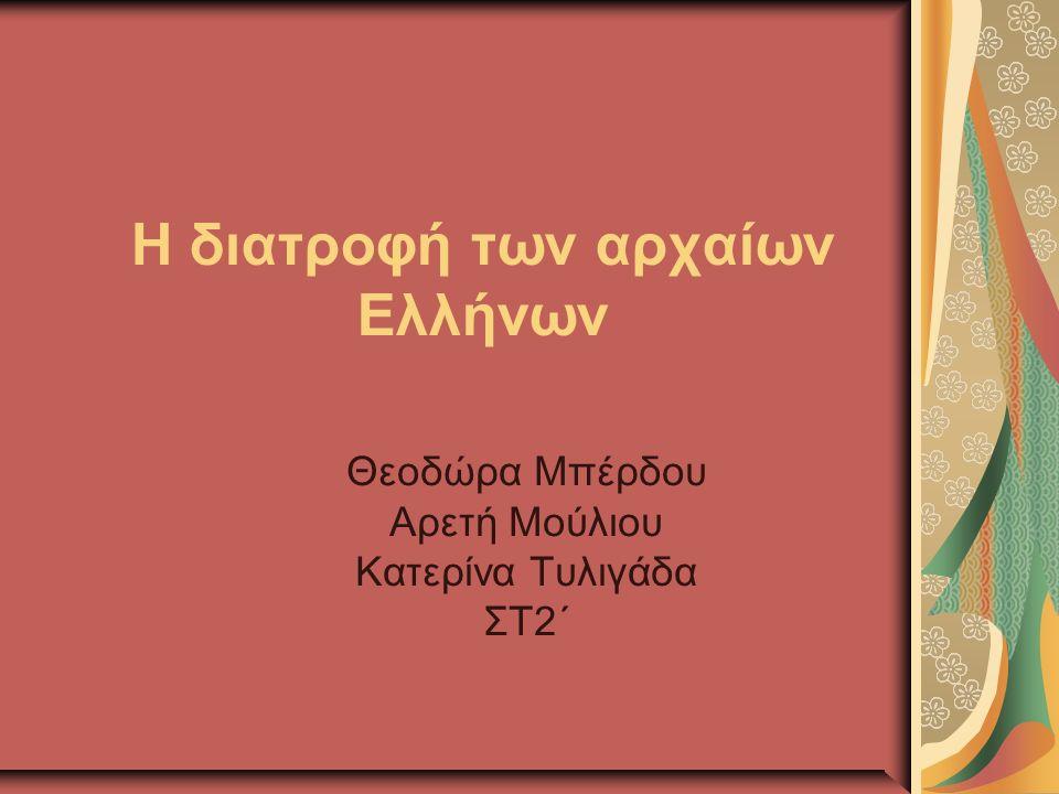 Η διατροφή των αρχαίων Ελλήνων Θεοδώρα Μπέρδου Αρετή Μούλιου Κατερίνα Τυλιγάδα ΣΤ2΄