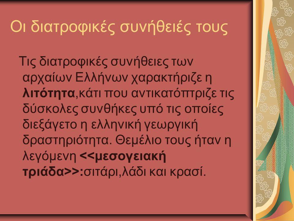 Οι διατροφικές συνήθειές τους Τις διατροφικές συνήθειες των αρχαίων Ελλήνων χαρακτήριζε η λιτότητα,κάτι που αντικατόπτριζε τις δύσκολες συνθήκες υπό τις οποίες διεξάγετο η ελληνική γεωργική δραστηριότητα.