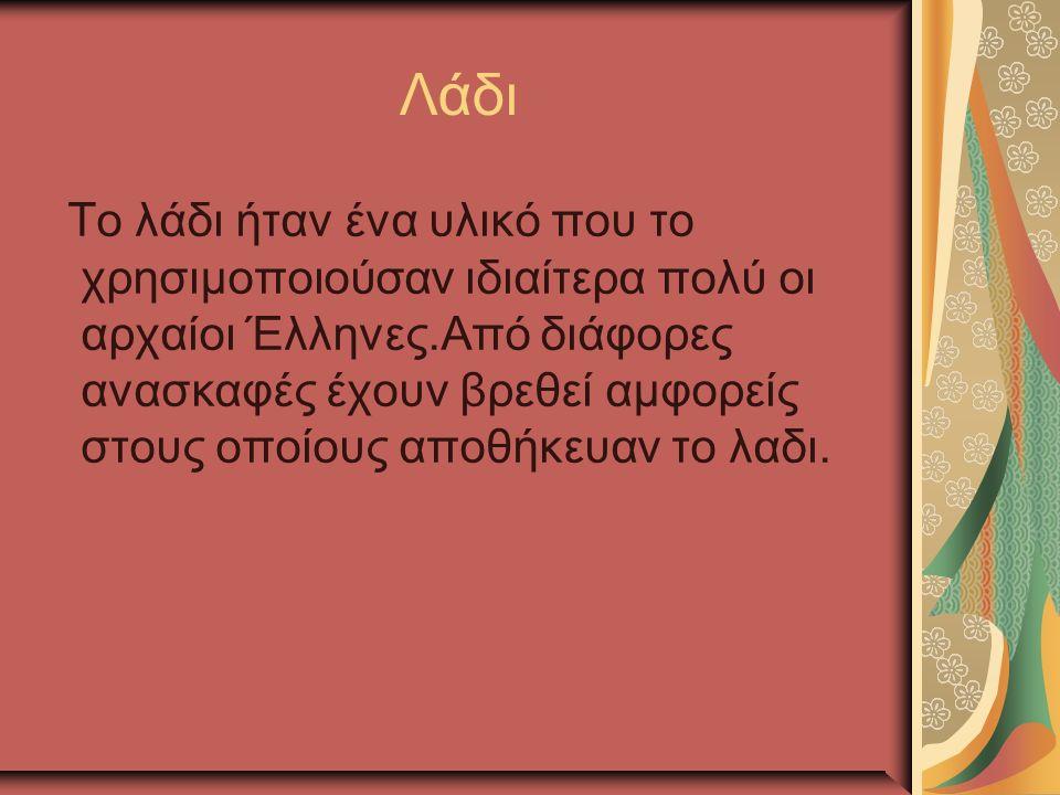 Λάδι Το λάδι ήταν ένα υλικό που το χρησιμοποιούσαν ιδιαίτερα πολύ οι αρχαίοι Έλληνες.Από διάφορες ανασκαφές έχουν βρεθεί αμφορείς στους οποίους αποθήκευαν το λαδι.