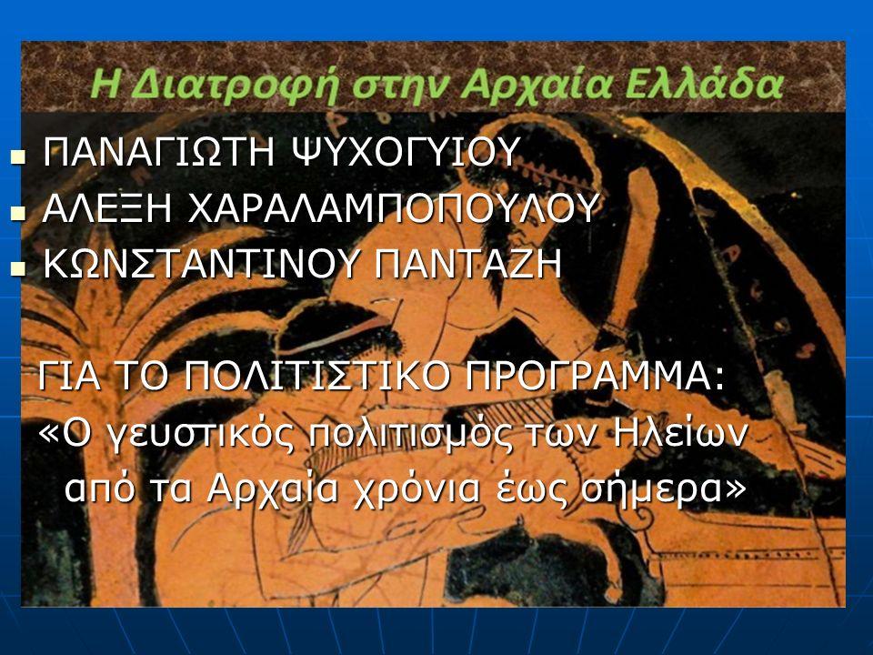 ΠΑΝΑΓΙΩΤΗ ΨΥΧΟΓΥΙΟΥ ΠΑΝΑΓΙΩΤΗ ΨΥΧΟΓΥΙΟΥ ΑΛΕΞΗ ΧΑΡΑΛΑΜΠΟΠΟΥΛΟΥ ΑΛΕΞΗ ΧΑΡΑΛΑΜΠΟΠΟΥΛΟΥ ΚΩΝΣΤΑΝΤΙΝΟΥ ΠΑΝΤΑΖΗ ΚΩΝΣΤΑΝΤΙΝΟΥ ΠΑΝΤΑΖΗ ΓΙΑ ΤΟ ΠΟΛΙΤΙΣΤΙΚΟ ΠΡΟΓΡΑΜΜΑ: ΓΙΑ ΤΟ ΠΟΛΙΤΙΣΤΙΚΟ ΠΡΟΓΡΑΜΜΑ: «Ο γευστικός πολιτισμός των Ηλείων «Ο γευστικός πολιτισμός των Ηλείων από τα Αρχαία χρόνια έως σήμερα» από τα Αρχαία χρόνια έως σήμερα»