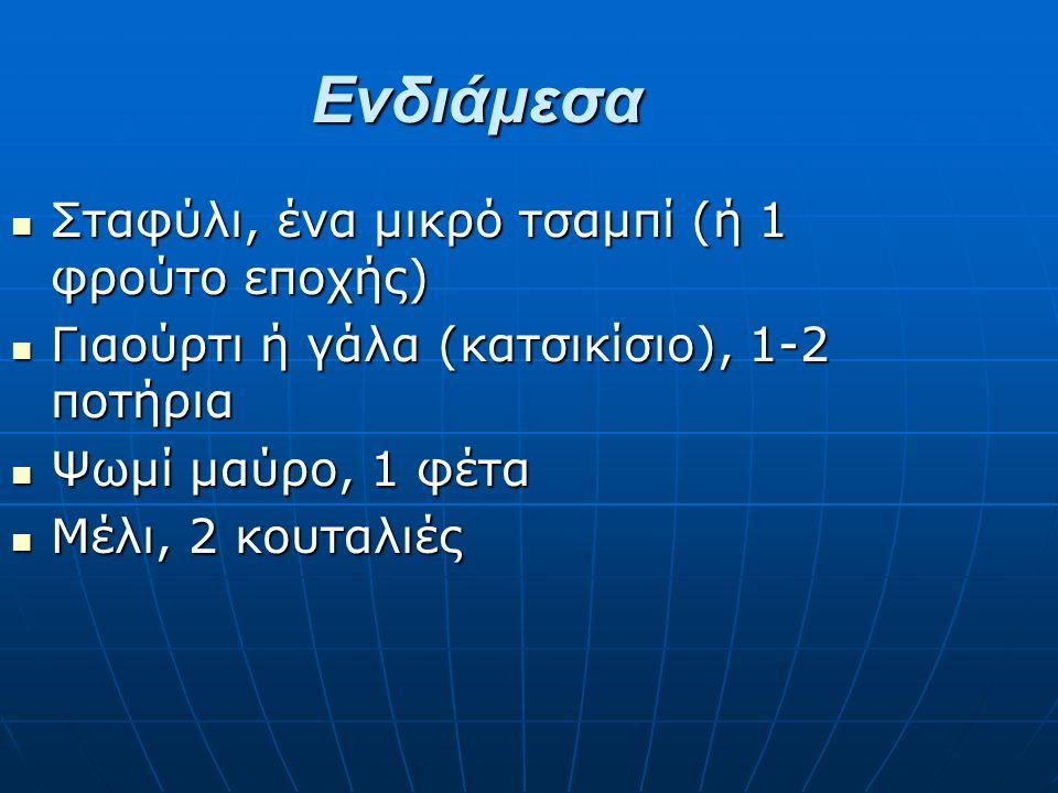 Ενδιάμεσα Σταφύλι, ένα μικρό τσαμπί (ή 1 φρούτο εποχής) Σταφύλι, ένα μικρό τσαμπί (ή 1 φρούτο εποχής) Γιαούρτι ή γάλα (κατσικίσιο), 1-2 ποτήρια Γιαούρτι ή γάλα (κατσικίσιο), 1-2 ποτήρια Ψωμί μαύρο, 1 φέτα Ψωμί μαύρο, 1 φέτα Μέλι, 2 κουταλιές Μέλι, 2 κουταλιές