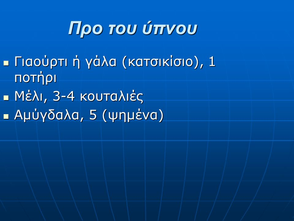 Προ του ύπνου Γιαούρτι ή γάλα (κατσικίσιο), 1 ποτήρι Γιαούρτι ή γάλα (κατσικίσιο), 1 ποτήρι Μέλι, 3-4 κουταλιές Μέλι, 3-4 κουταλιές Αμύγδαλα, 5 (ψημένα) Αμύγδαλα, 5 (ψημένα)