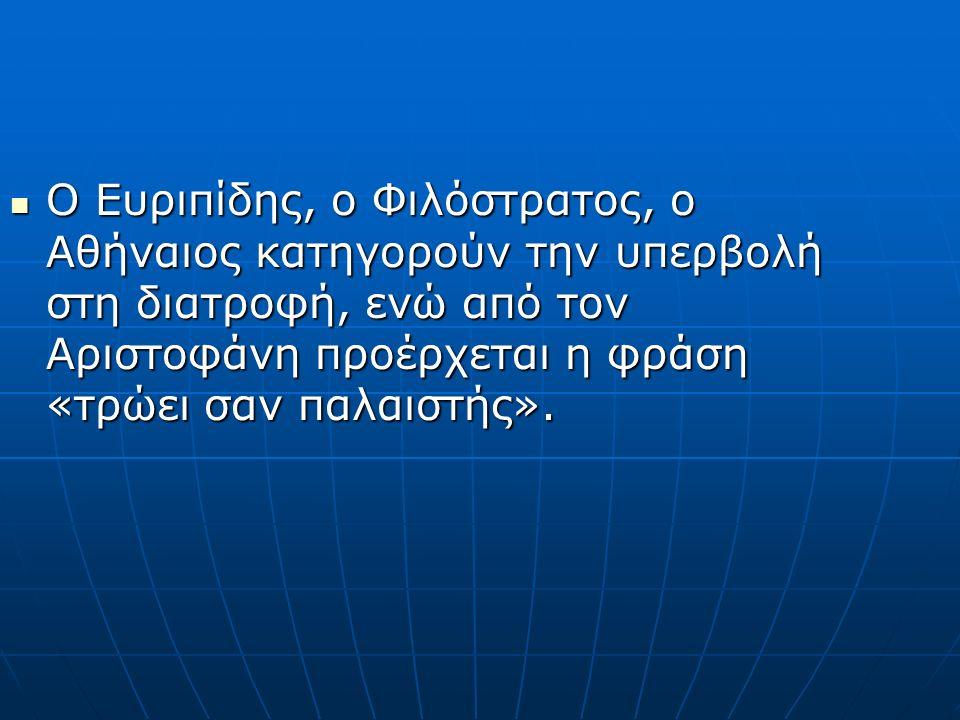 Ο Ευριπίδης, ο Φιλόστρατος, ο Αθήναιος κατηγορούν την υπερβολή στη διατροφή, ενώ από τον Αριστοφάνη προέρχεται η φράση «τρώει σαν παλαιστής».