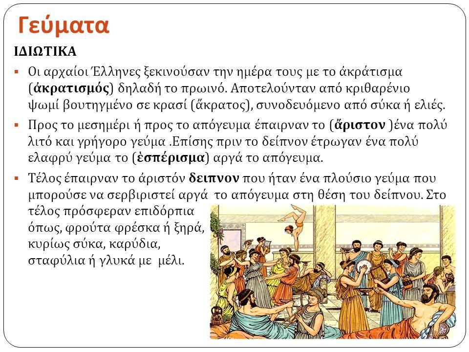Γεύματα ΙΔΙΩΤΙΚΑ  Οι αρχαίοι Έλληνες ξεκινούσαν την ημέρα τους με το ἀκράτισμα ( ἀκρατισμός ) δηλαδή το πρωινό.