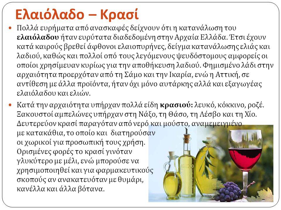 Ελαιόλαδο – Κρασί Πολλά ευρήματα από ανασκαφές δείχνουν ότι η κατανάλωση του ελαιόλαδου ήταν ευρύτατα διαδεδομένη στην Αρχαία Ελλάδα.