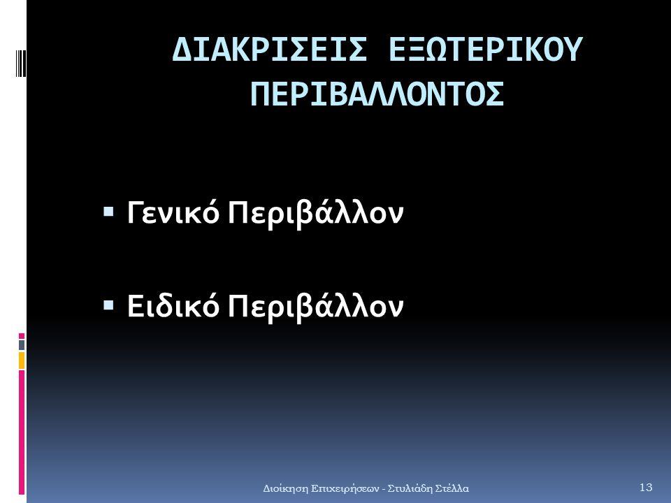 ΔΙΑΚΡΙΣΕΙΣ ΕΞΩΤΕΡΙΚΟΥ ΠΕΡΙΒΑΛΛΟΝΤΟΣ  Γενικό Περιβάλλον  Ειδικό Περιβάλλον Διοίκηση Επιχειρήσεων - Στυλιάδη Στέλλα 13