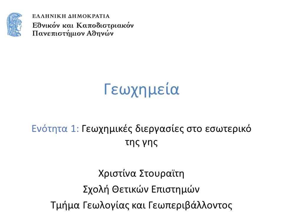 Γεωχημεία Ενότητα 1: Γεωχημικές διεργασίες στο εσωτερικό της γης Χριστίνα Στουραϊτη Σχολή Θετικών Επιστημών Τμήμα Γεωλογίας και Γεωπεριβάλλοντος