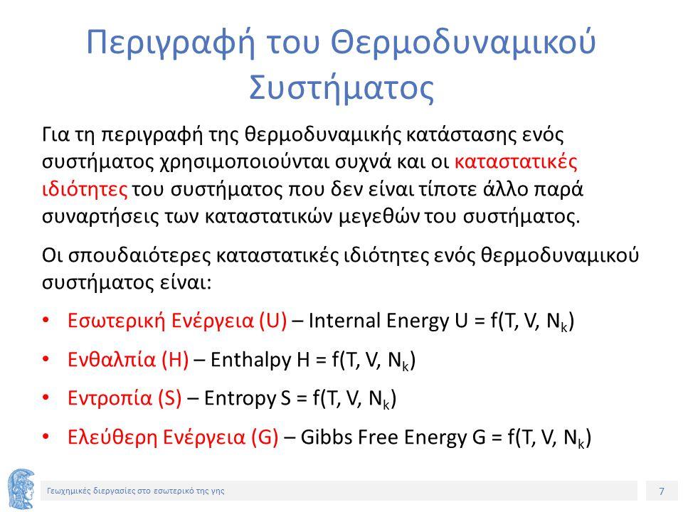 7 Γεωχημικές διεργασίες στο εσωτερικό της γης Περιγραφή του Θερμοδυναμικού Συστήματος Για τη περιγραφή της θερμοδυναμικής κατάστασης ενός συστήματος χρησιμοποιούνται συχνά και οι καταστατικές ιδιότητες του συστήματος που δεν είναι τίποτε άλλο παρά συναρτήσεις των καταστατικών μεγεθών του συστήματος.