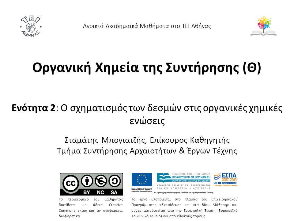 Οργανική Χημεία της Συντήρησης (Θ) Ενότητα 2: Ο σχηματισμός των δεσμών στις οργανικές χημικές ενώσεις Σταμάτης Μπογιατζής, Επίκουρος Καθηγητής Τμήμα Συντήρησης Αρχαιοτήτων & Έργων Τέχνης Ανοικτά Ακαδημαϊκά Μαθήματα στο ΤΕΙ Αθήνας Το περιεχόμενο του μαθήματος διατίθεται με άδεια Creative Commons εκτός και αν αναφέρεται διαφορετικά Το έργο υλοποιείται στο πλαίσιο του Επιχειρησιακού Προγράμματος «Εκπαίδευση και Δια Βίου Μάθηση» και συγχρηματοδοτείται από την Ευρωπαϊκή Ένωση (Ευρωπαϊκό Κοινωνικό Ταμείο) και από εθνικούς πόρους.