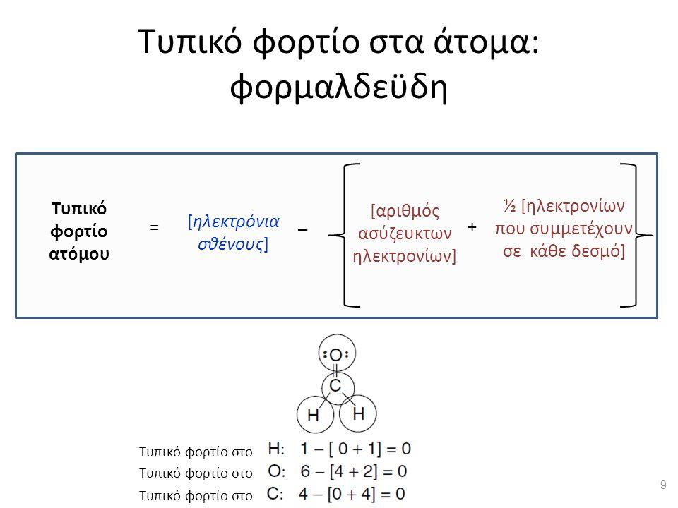 Τυπικό φορτίο στα άτομα: φορμαλδεϋδη [αριθμός ασύζευκτων ηλεκτρονίων] ½ [ηλεκτρονίων που συμμετέχουν σε κάθε δεσμό] Τυπικό φορτίο ατόμου [ηλεκτρόνια σθένους] = _ + Τυπικό φορτίο στο 9