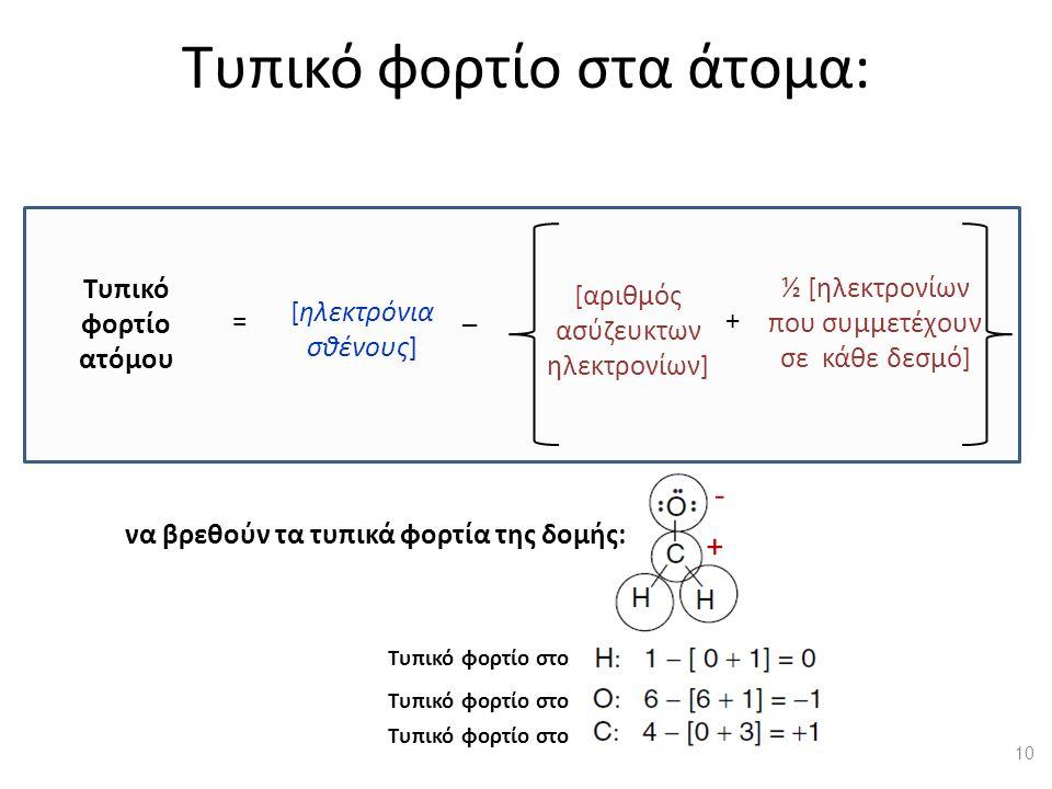 Τυπικό φορτίο στα άτομα: [αριθμός ασύζευκτων ηλεκτρονίων] ½ [ηλεκτρονίων που συμμετέχουν σε κάθε δεσμό] Τυπικό φορτίο ατόμου [ηλεκτρόνια σθένους] = _ + Τυπικό φορτίο στο να βρεθούν τα τυπικά φορτία της δομής: - + 10