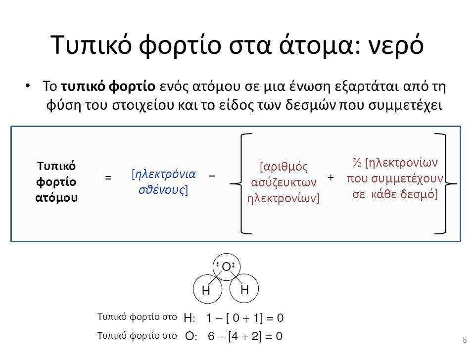 Τυπικό φορτίο στα άτομα: νερό Το τυπικό φορτίο ενός ατόμου σε μια ένωση εξαρτάται από τη φύση του στοιχείου και το είδος των δεσμών που συμμετέχει [αριθμός ασύζευκτων ηλεκτρονίων] ½ [ηλεκτρονίων που συμμετέχουν σε κάθε δεσμό] Τυπικό φορτίο ατόμου [ηλεκτρόνια σθένους] = _ + Τυπικό φορτίο στο 8