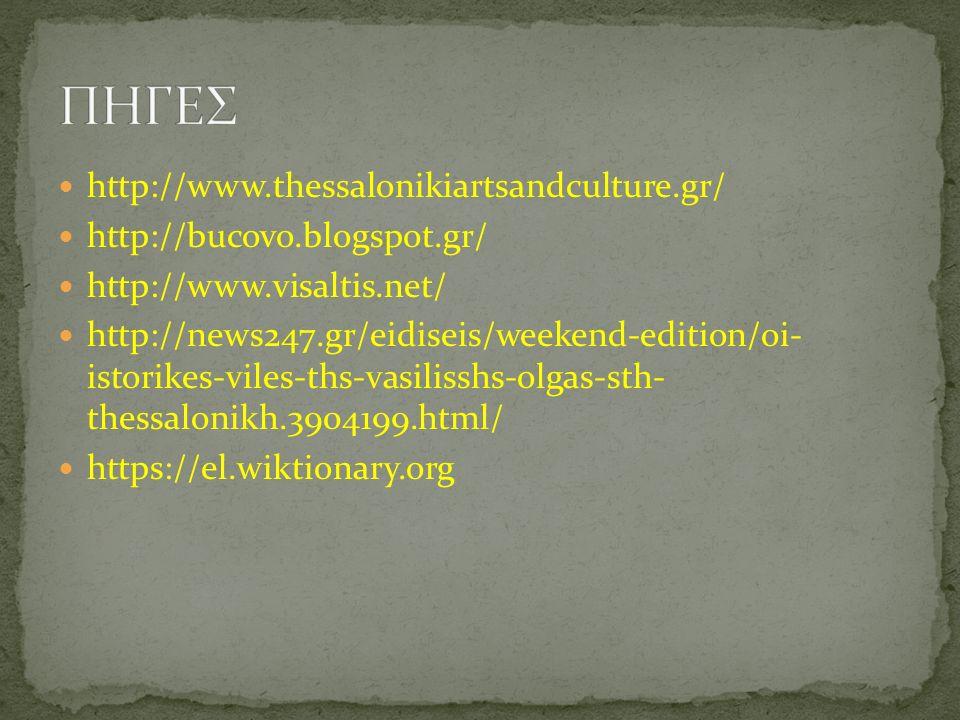http://www.thessalonikiartsandculture.gr/ http://bucovo.blogspot.gr/ http://www.visaltis.net/ http://news247.gr/eidiseis/weekend-edition/oi- istorikes-viles-ths-vasilisshs-olgas-sth- thessalonikh.3904199.html/ https://el.wiktionary.org