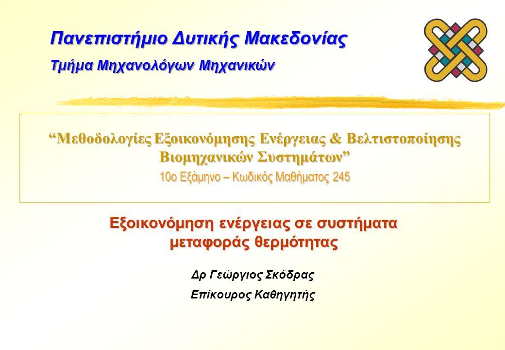 Μεθοδολογίες Εξοικονόμησης Ενέργειας & Βελτιστοποίησης Βιομηχανικών Συστημάτων 10ο Εξάμηνο – Κωδικός Μαθήματος 245 Δρ Γεώργιος Σκόδρας Επίκουρος Καθηγητής Πανεπιστήμιο Δυτικής Μακεδονίας Τμήμα Μηχανολόγων Μηχανικών Εξοικονόμηση ενέργειας σε συστήματα μεταφοράς θερμότητας