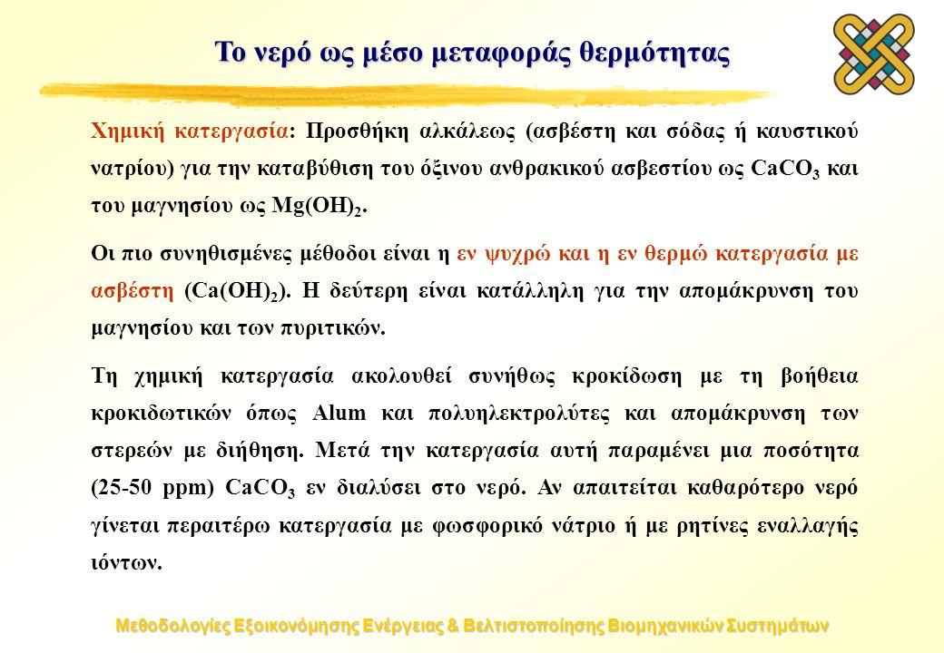 Μεθοδολογίες Εξοικονόμησης Ενέργειας & Βελτιστοποίησης Βιομηχανικών Συστημάτων Το νερό ως μέσο μεταφοράς θερμότητας Χημική κατεργασία: Προσθήκη αλκάλεως (ασβέστη και σόδας ή καυστικού νατρίου) για την καταβύθιση του όξινου ανθρακικού ασβεστίου ως CaCO 3 και του μαγνησίου ως Mg(ΟΗ) 2.