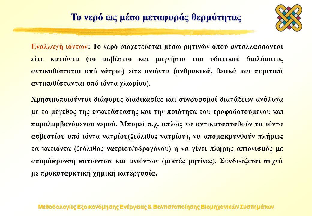 Μεθοδολογίες Εξοικονόμησης Ενέργειας & Βελτιστοποίησης Βιομηχανικών Συστημάτων Το νερό ως μέσο μεταφοράς θερμότητας Εναλλαγή ιόντων: Το νερό διοχετεύεται μέσω ρητινών όπου ανταλλάσσονται είτε κατιόντα (το ασβέστιο και μαγνήσιο του υδατικού διαλύματος αντικαθίσταται από νάτριο) είτε ανιόντα (ανθρακικά, θειικά και πυριτικά αντικαθίστανται από ιόντα χλωρίου).