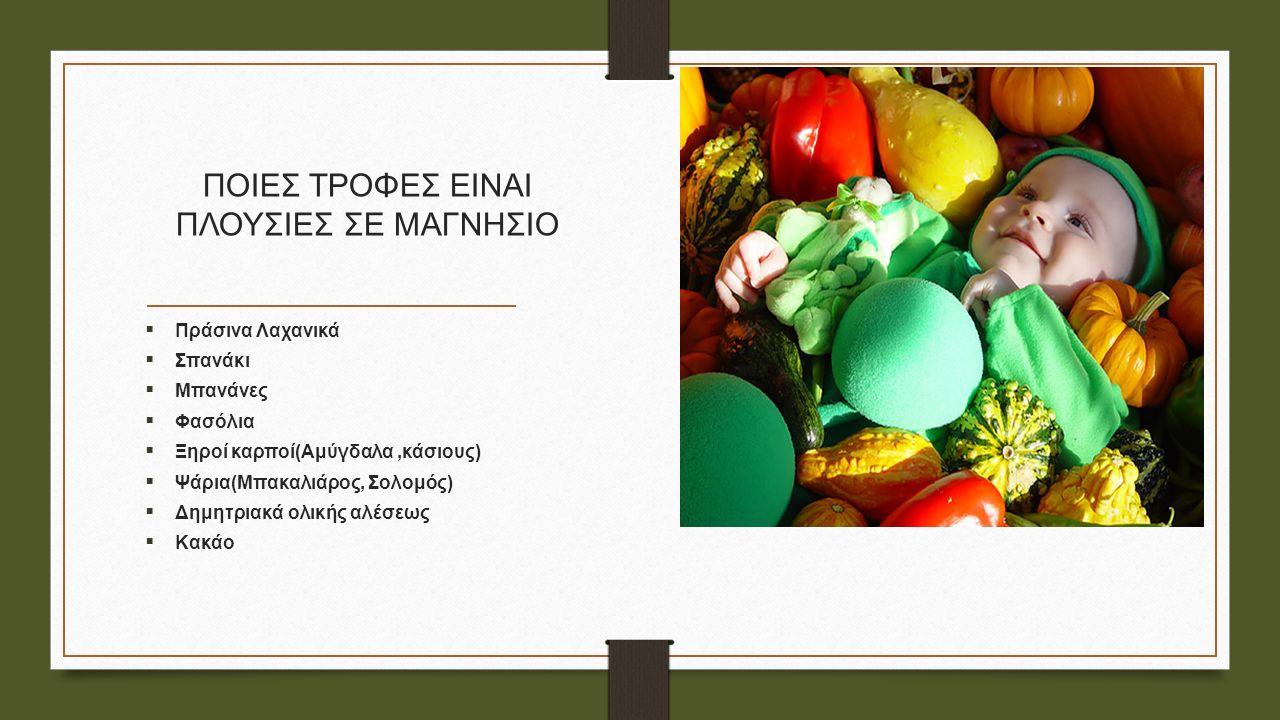 ΠΟΙΕΣ ΤΡΟΦΕΣ ΕΙΝΑΙ ΠΛΟΥΣΙΕΣ ΣΕ ΜΑΓΝΗΣΙΟ  Πράσινα Λαχανικά  Σπανάκι  Μπανάνες  Φασόλια  Ξηροί καρποί(Αμύγδαλα,κάσιους)  Ψάρια(Μπακαλιάρος, Σολομός)  Δημητριακά ολικής αλέσεως  Κακάο