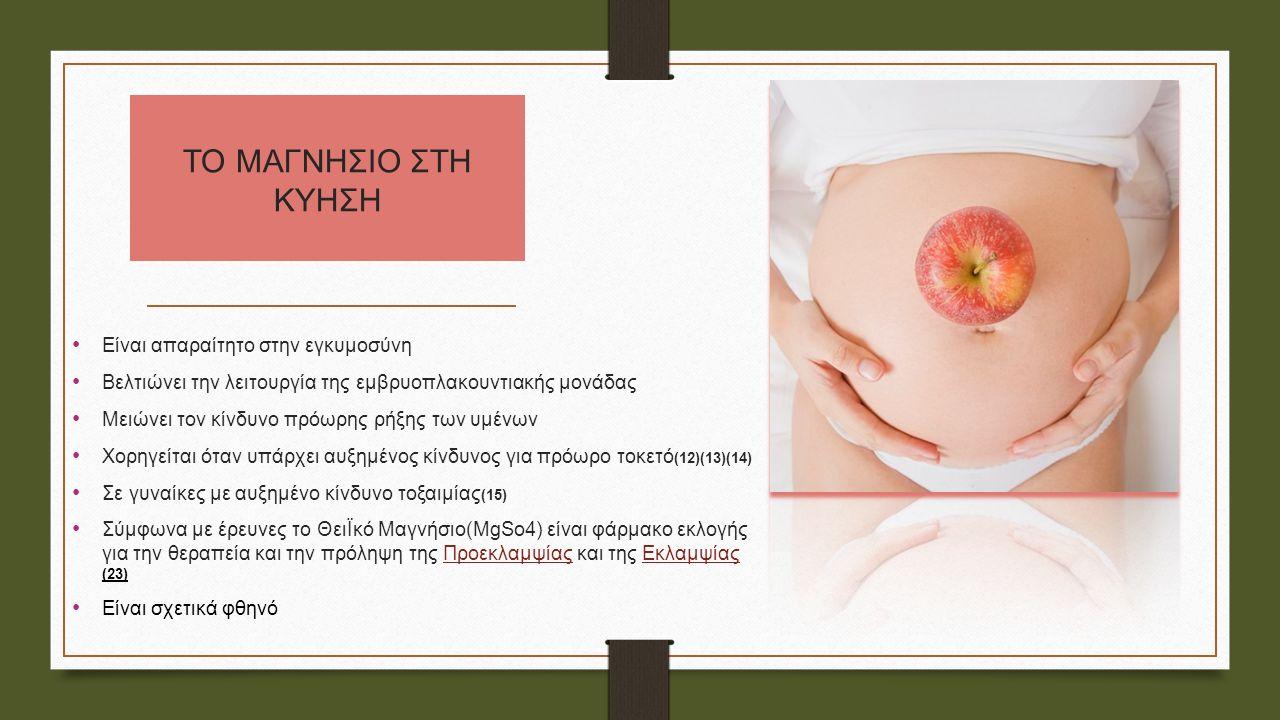ΤΟ ΜΑΓΝΗΣΙΟ ΣΤΗ ΚΥΗΣΗ Eίναι απαραίτητο στην εγκυμοσύνη Βελτιώνει την λειτουργία της εμβρυοπλακουντιακής μονάδας Μειώνει τον κίνδυνο πρόωρης ρήξης των υμένων Χορηγείται όταν υπάρχει αυξημένος κίνδυνος για πρόωρο τοκετό (12)(13)(14) Σε γυναίκες με αυξημένο κίνδυνο τοξαιμίας (15) Σύμφωνα με έρευνες το ΘειΪκό Μαγνήσιο(MgSo4) είναι φάρμακο εκλογής για την θεραπεία και την πρόληψη της Προεκλαμψίας και της Εκλαμψίας (23) Είναι σχετικά φθηνό