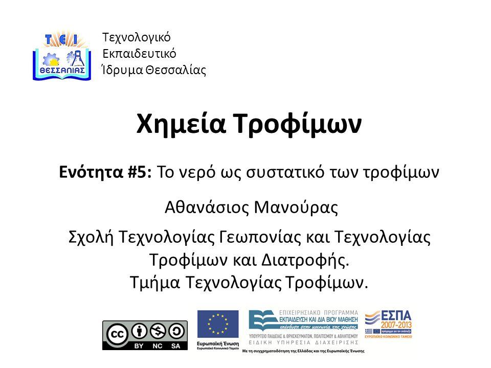 Τεχνολογικό Εκπαιδευτικό Ίδρυμα Θεσσαλίας Χημεία Τροφίμων Ενότητα #5: Το νερό ως συστατικό των τροφίμων Αθανάσιος Μανούρας Σχολή Τεχνολογίας Γεωπονίας και Τεχνολογίας Τροφίμων και Διατροφής.
