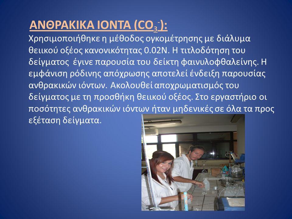 ΑΝΘΡΑΚΙΚΑ ΙΟΝΤΑ (CO 3 - ): Χρησιμοποιήθηκε η μέθοδος ογκομέτρησης με διάλυμα θειικού οξέος κανονικότητας 0.02Ν.