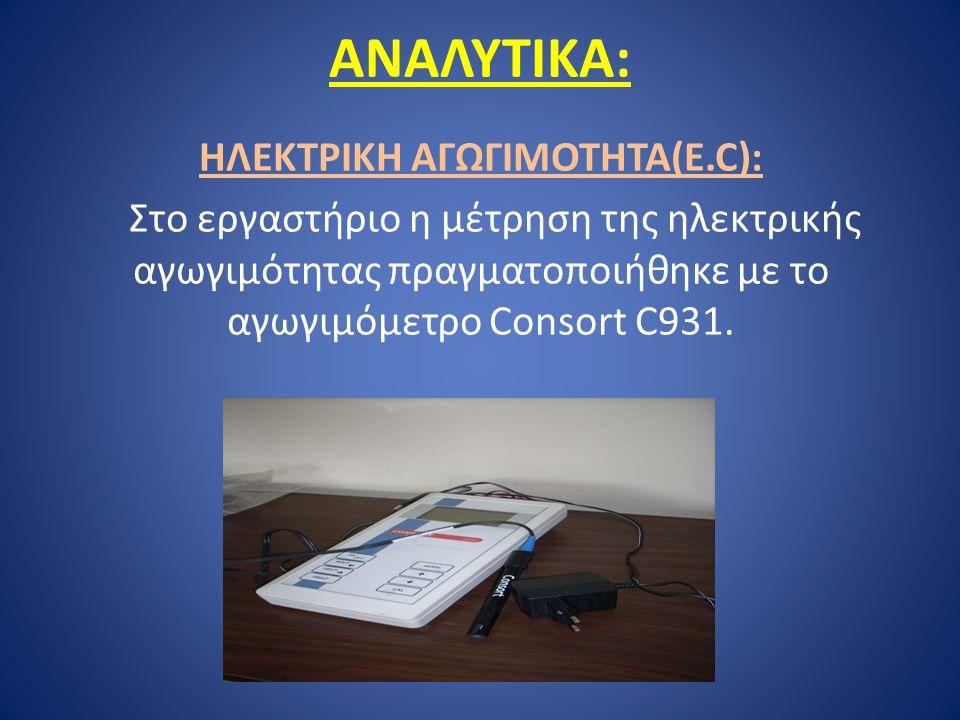 ΑΝΑΛΥΤΙΚΑ: ΗΛΕΚΤΡΙΚΗ ΑΓΩΓΙΜΟΤΗΤΑ(Ε.C): Στο εργαστήριο η μέτρηση της ηλεκτρικής αγωγιμότητας πραγματοποιήθηκε με το αγωγιμόμετρο Consort C931.
