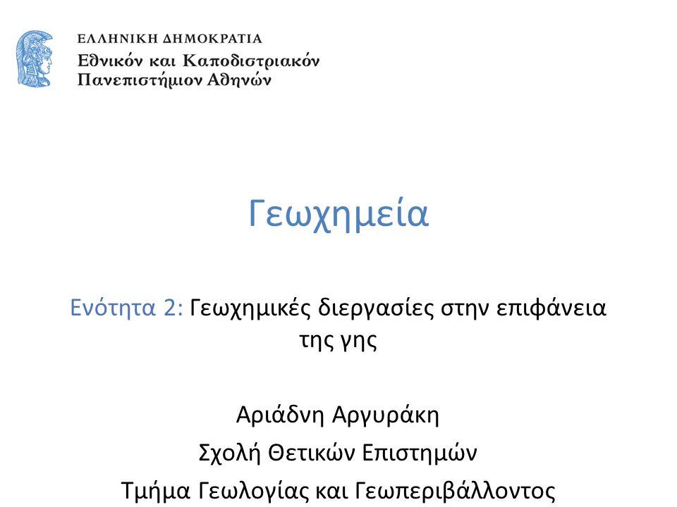 Γεωχημεία Ενότητα 2: Γεωχημικές διεργασίες στην επιφάνεια της γης Αριάδνη Αργυράκη Σχολή Θετικών Επιστημών Τμήμα Γεωλογίας και Γεωπεριβάλλοντος