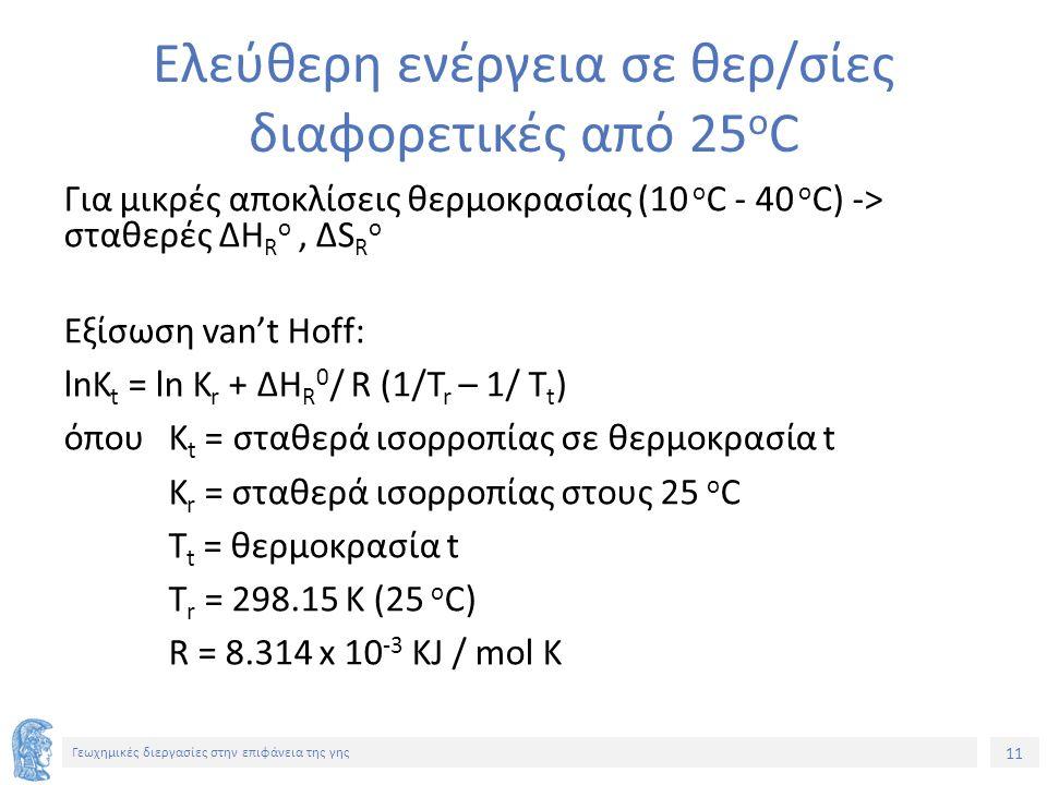 11 Γεωχημικές διεργασίες στην επιφάνεια της γης Ελεύθερη ενέργεια σε θερ/σίες διαφορετικές από 25 o C Για μικρές αποκλίσεις θερμοκρασίας (10 o C - 40 o C) -> σταθερές ΔΗ R o, ΔS R o Εξίσωση van't Hoff: lnK t = ln K r + ΔΗ R 0 / R (1/T r – 1/ T t ) όπουΚ t = σταθερά ισορροπίας σε θερμοκρασία t K r = σταθερά ισορροπίας στους 25 o C T t = θερμοκρασία t Τ r = 298.15 K (25 o C) R = 8.314 x 10 -3 KJ / mol K