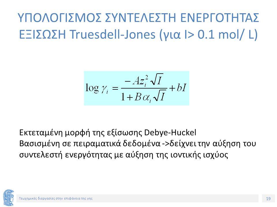 19 Γεωχημικές διεργασίες στην επιφάνεια της γης ΥΠΟΛΟΓΙΣΜΟΣ ΣΥΝΤΕΛΕΣΤΗ ΕΝΕΡΓΟΤΗΤΑΣ ΕΞΙΣΩΣΗ Truesdell-Jones (για Ι> 0.1 mol/ L) Εκτεταμένη μορφή της εξίσωσης Debye-Huckel Βασισμένη σε πειραματικά δεδομένα ->δείχνει την αύξηση του συντελεστή ενεργότητας με αύξηση της ιοντικής ισχύος