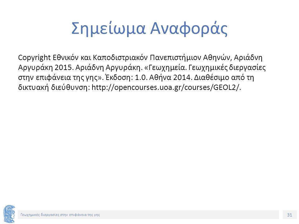 31 Γεωχημικές διεργασίες στην επιφάνεια της γης Σημείωμα Αναφοράς Copyright Εθνικόν και Καποδιστριακόν Πανεπιστήμιον Αθηνών, Αριάδνη Αργυράκη 2015.