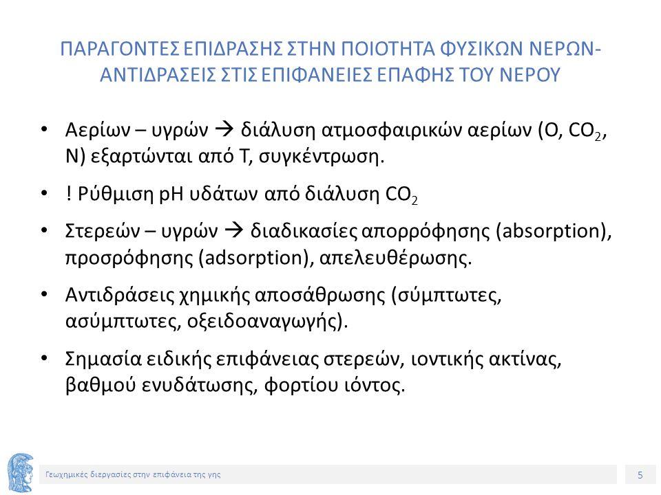 26 Γεωχημικές διεργασίες στην επιφάνεια της γης ΓΕΩΧΗΜΙΚΕΣ ΠΑΡΑΜΕΤΡΟΙ ΠΟΙΟΤΗΤΑΣ ΝΕΡΟΥ ΠΑΡΑΜΕΤΡΟΣΠΕΡΙΓΡΑΦΗ ΣκληρότηταΆθροισμα ιόντων που είναι δυνατό να καθιζάνουν από το νερό (Ca, Mg, Fe) σε meq/L ή mg CaCO3/L ή σε βαθμούς σκληρότητας.