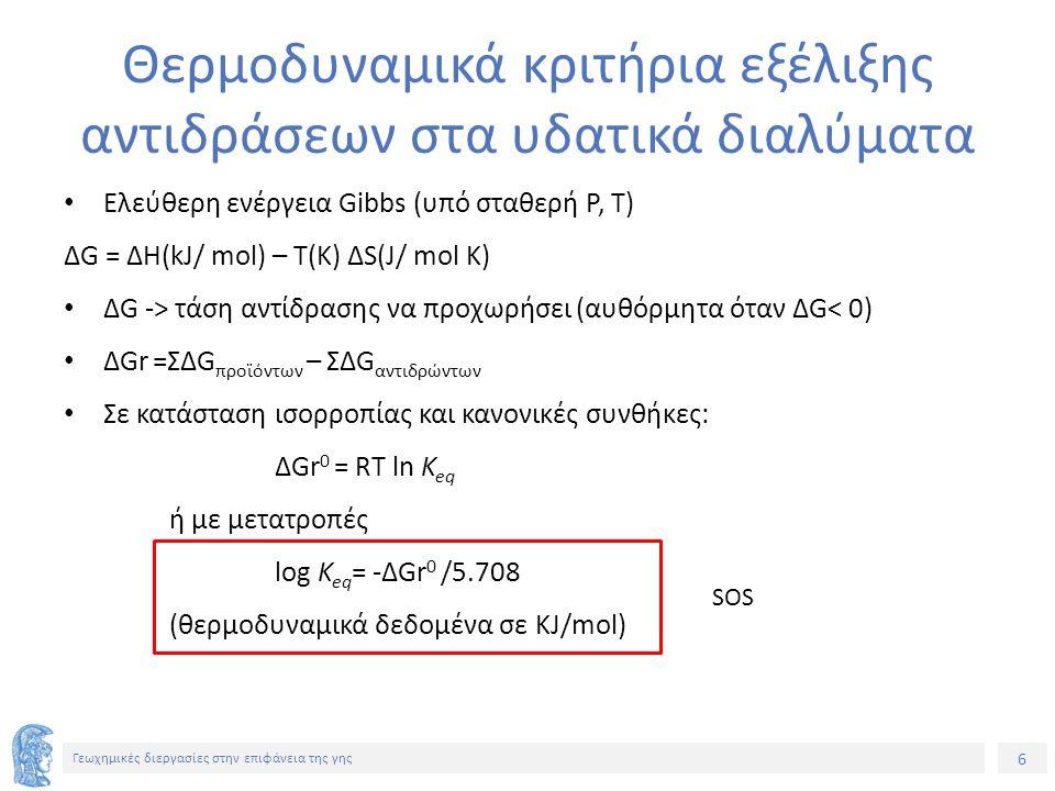 6 Γεωχημικές διεργασίες στην επιφάνεια της γης Θερμοδυναμικά κριτήρια εξέλιξης αντιδράσεων στα υδατικά διαλύματα Ελεύθερη ενέργεια Gibbs (υπό σταθερή P, T) ΔG = ΔΗ(kJ/ mol) – T(K) ΔS(J/ mol K) ΔG -> τάση αντίδρασης να προχωρήσει (αυθόρμητα όταν ΔG< 0) ΔGr =ΣΔG πρoϊόντων – ΣΔG αντιδρώντων Σε κατάσταση ισορροπίας και κανονικές συνθήκες: ΔGr 0 = RT ln K eq ή με μετατροπές log K eq = -ΔGr 0 /5.708 (θερμοδυναμικά δεδομένα σε KJ/mol) SOS