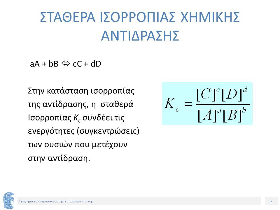 7 Γεωχημικές διεργασίες στην επιφάνεια της γης ΣΤΑΘΕΡΑ ΙΣΟΡΡΟΠΙΑΣ ΧΗΜΙΚΗΣ ΑΝΤΙΔΡΑΣΗΣ aA + bB  cC + dD Στην κατάσταση ισορροπίας της αντίδρασης, η σταθερά Ισορροπίας Κ c συνδέει τις ενεργότητες (συγκεντρώσεις) των ουσιών που μετέχουν στην αντίδραση.