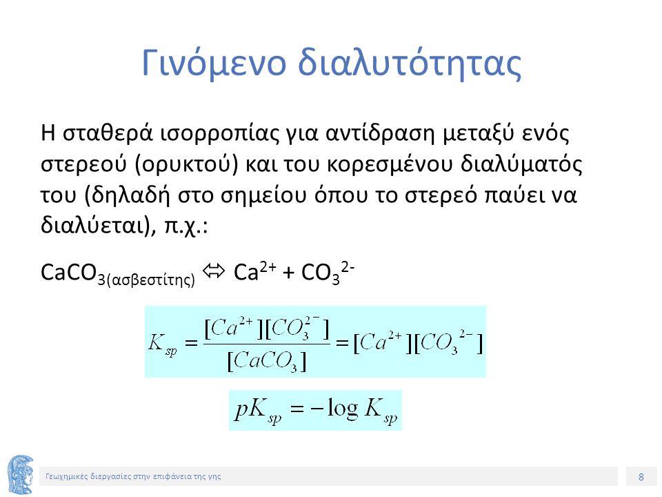 8 Γεωχημικές διεργασίες στην επιφάνεια της γης Γινόμενο διαλυτότητας Η σταθερά ισορροπίας για αντίδραση μεταξύ ενός στερεού (ορυκτού) και του κορεσμένου διαλύματός του (δηλαδή στο σημείου όπου το στερεό παύει να διαλύεται), π.χ.: CaCO 3(ασβεστίτης)  Ca 2+ + CΟ 3 2-