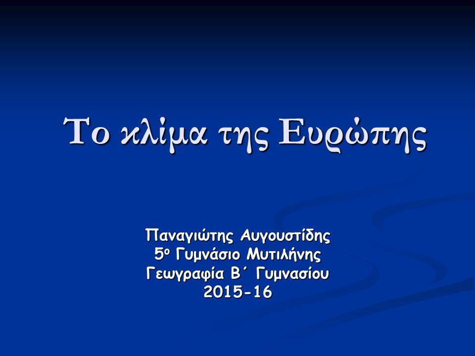 Το κλίμα της Ευρώπης Παναγιώτης Αυγουστίδης 5 ο Γυμνάσιο Μυτιλήνης Γεωγραφία Β΄ Γυμνασίου 2015-16