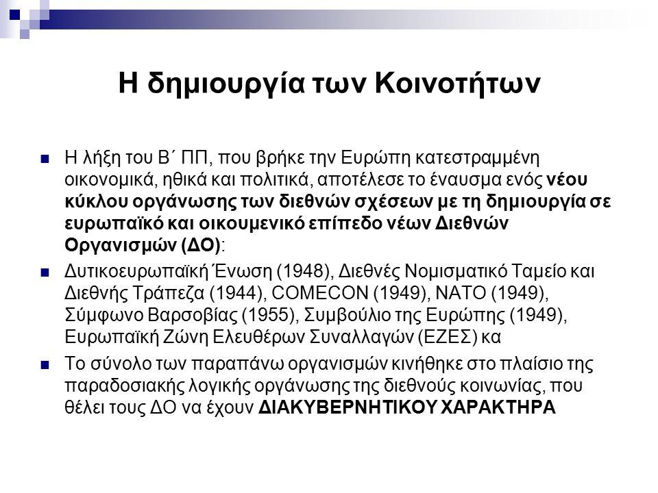 Η δημιουργία των Κοινοτήτων Η λήξη του Β΄ ΠΠ, που βρήκε την Ευρώπη κατεστραμμένη οικονομικά, ηθικά και πολιτικά, αποτέλεσε το έναυσμα ενός νέου κύκλου οργάνωσης των διεθνών σχέσεων με τη δημιουργία σε ευρωπαϊκό και οικουμενικό επίπεδο νέων Διεθνών Οργανισμών (ΔΟ): Δυτικοευρωπαϊκή Ένωση (1948), Διεθνές Νομισματικό Ταμείο και Διεθνής Τράπεζα (1944), COMECON (1949), NATO (1949), Σύμφωνο Βαρσοβίας (1955), Συμβούλιο της Ευρώπης (1949), Ευρωπαϊκή Ζώνη Ελευθέρων Συναλλαγών (ΕΖΕΣ) κα Το σύνολο των παραπάνω οργανισμών κινήθηκε στο πλαίσιο της παραδοσιακής λογικής οργάνωσης της διεθνούς κοινωνίας, που θέλει τους ΔΟ να έχουν ΔΙΑΚΥΒΕΡΝΗΤΙΚΟΥ ΧΑΡΑΚΤΗΡΑ