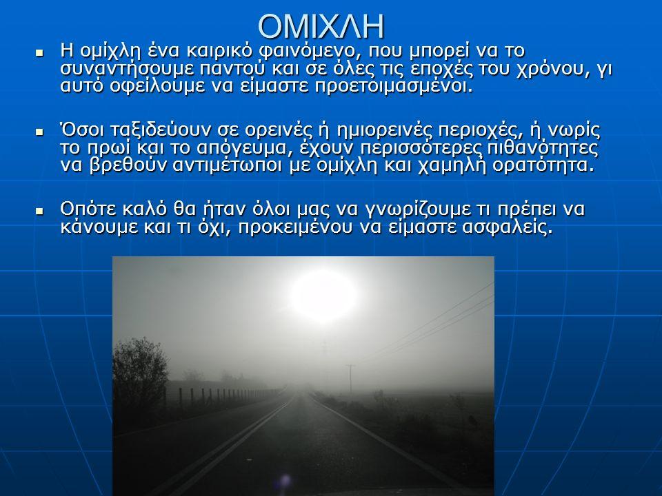 ΟΜΙΧΛΗ Η ομίχλη ένα καιρικό φαινόμενο, που μπορεί να το συναντήσουμε παντού και σε όλες τις εποχές του χρόνου, γι αυτό οφείλουμε να είμαστε προετοιμασμένοι.