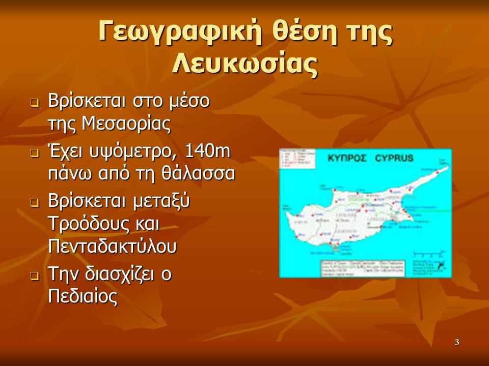 3 Γεωγραφική θέση της Λευκωσίας  Βρίσκεται  Βρίσκεται στο μέσο της Μεσαορίας  Έχει  Έχει υψόμετρο, 140m πάνω από τη θάλασσα  Βρίσκεται  Βρίσκεται μεταξύ Τροόδους και Πενταδακτύλου  Την  Την διασχίζει ο Πεδιαίος