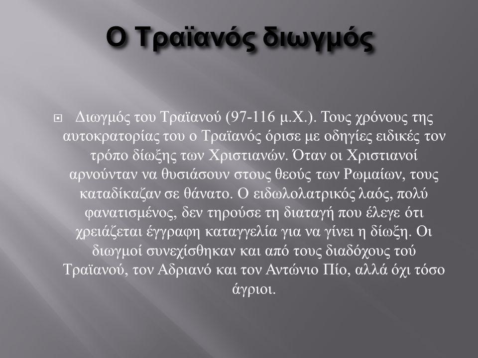 Ο Τραϊανός διωγμός  Διωγμός του Τραϊανού (97-116 μ.Χ.). Τους χρόνους της αυτοκρατορίας του ο Τραϊανός όρισε με οδηγίες ειδικές τον τρόπο δίωξης των Χ