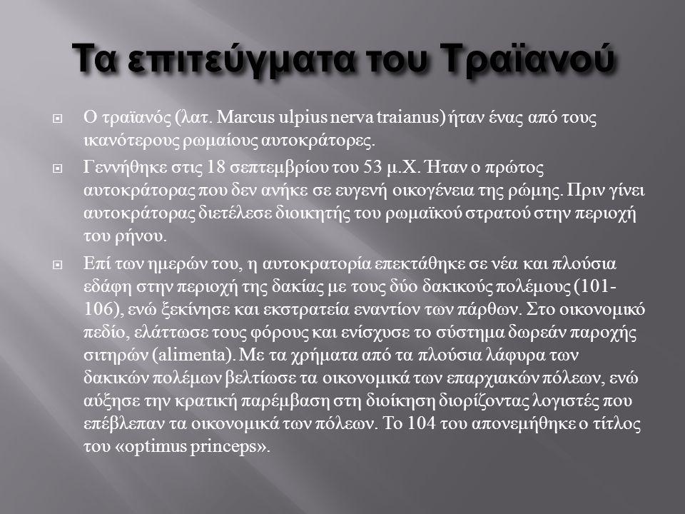 Τα επιτεύγματα του Τραϊανού  Ο τραϊανός (λατ. Marcus ulpius nerva traianus) ήταν ένας από τους ικανότερους ρωμαίους αυτοκράτορες.  Γεννήθηκε στις 18