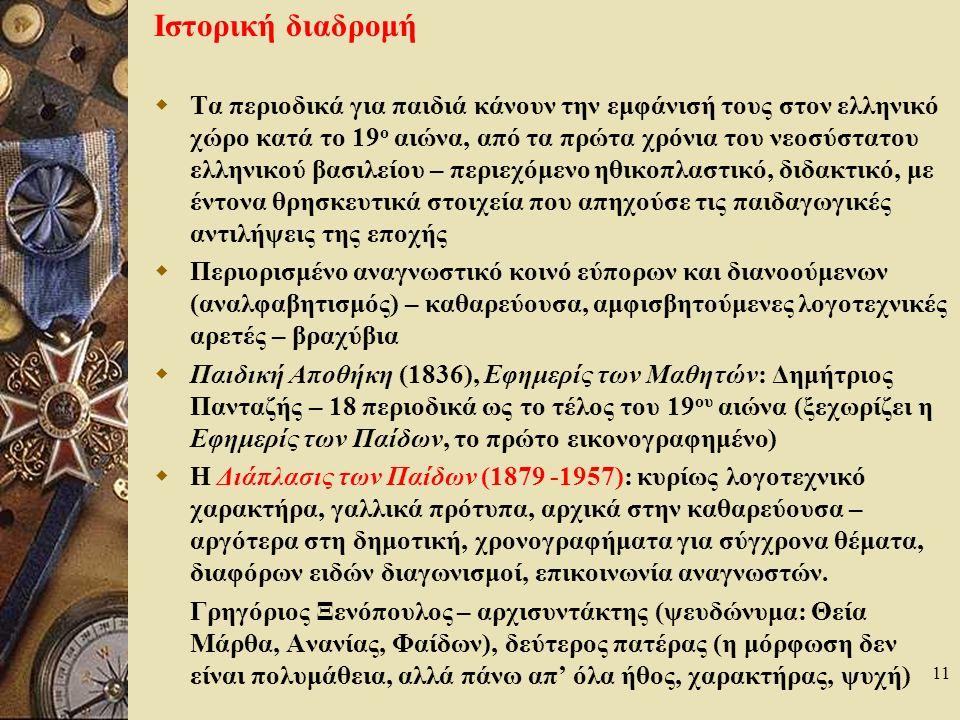 11 Ιστορική διαδρομή  Τα περιοδικά για παιδιά κάνουν την εμφάνισή τους στον ελληνικό χώρο κατά το 19 ο αιώνα, από τα πρώτα χρόνια του νεοσύστατου ελληνικού βασιλείου – περιεχόμενο ηθικοπλαστικό, διδακτικό, με έντονα θρησκευτικά στοιχεία που απηχούσε τις παιδαγωγικές αντιλήψεις της εποχής  Περιορισμένο αναγνωστικό κοινό εύπορων και διανοούμενων (αναλφαβητισμός) – καθαρεύουσα, αμφισβητούμενες λογοτεχνικές αρετές – βραχύβια  Παιδική Αποθήκη (1836), Εφημερίς των Μαθητών: Δημήτριος Πανταζής – 18 περιοδικά ως το τέλος του 19 ου αιώνα (ξεχωρίζει η Εφημερίς των Παίδων, το πρώτο εικονογραφημένο)  Η Διάπλασις των Παίδων (1879 -1957): κυρίως λογοτεχνικό χαρακτήρα, γαλλικά πρότυπα, αρχικά στην καθαρεύουσα – αργότερα στη δημοτική, χρονογραφήματα για σύγχρονα θέματα, διαφόρων ειδών διαγωνισμοί, επικοινωνία αναγνωστών.