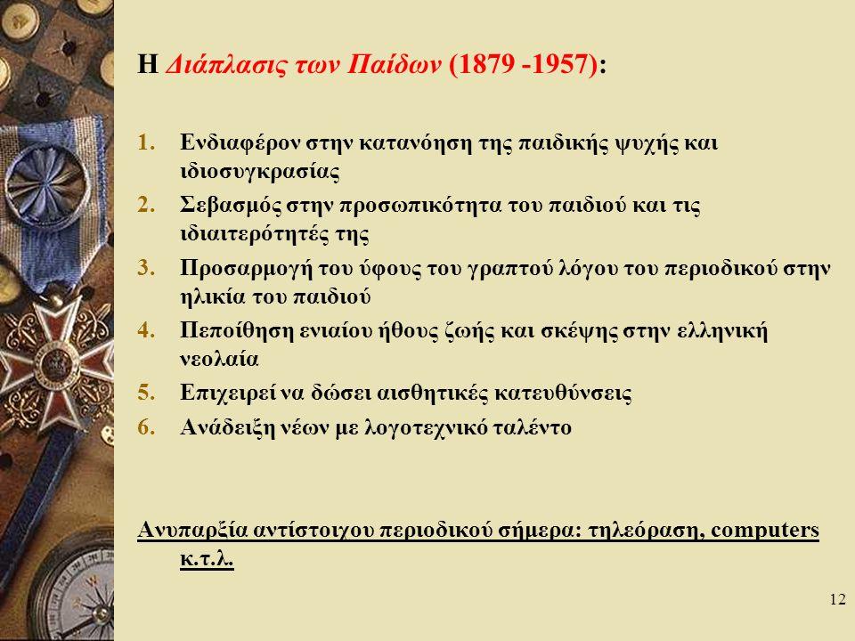 12 Η Διάπλασις των Παίδων (1879 -1957): 1.Ενδιαφέρον στην κατανόηση της παιδικής ψυχής και ιδιοσυγκρασίας 2.Σεβασμός στην προσωπικότητα του παιδιού και τις ιδιαιτερότητές της 3.Προσαρμογή του ύφους του γραπτού λόγου του περιοδικού στην ηλικία του παιδιού 4.Πεποίθηση ενιαίου ήθους ζωής και σκέψης στην ελληνική νεολαία 5.Επιχειρεί να δώσει αισθητικές κατευθύνσεις 6.Ανάδειξη νέων με λογοτεχνικό ταλέντο Ανυπαρξία αντίστοιχου περιοδικού σήμερα: τηλεόραση, computers κ.τ.λ.