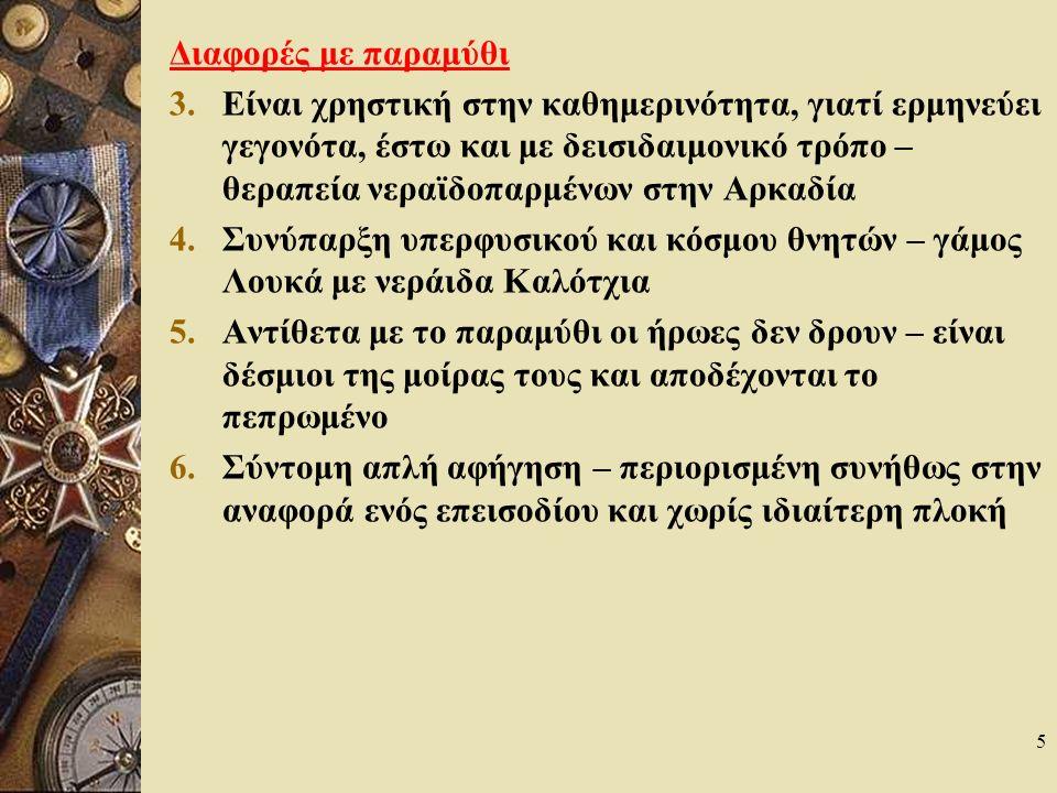5 Διαφορές με παραμύθι 3.Είναι χρηστική στην καθημερινότητα, γιατί ερμηνεύει γεγονότα, έστω και με δεισιδαιμονικό τρόπο – θεραπεία νεραϊδοπαρμένων στην Αρκαδία 4.Συνύπαρξη υπερφυσικού και κόσμου θνητών – γάμος Λουκά με νεράιδα Καλότχια 5.Αντίθετα με το παραμύθι οι ήρωες δεν δρουν – είναι δέσμιοι της μοίρας τους και αποδέχονται το πεπρωμένο 6.Σύντομη απλή αφήγηση – περιορισμένη συνήθως στην αναφορά ενός επεισοδίου και χωρίς ιδιαίτερη πλοκή