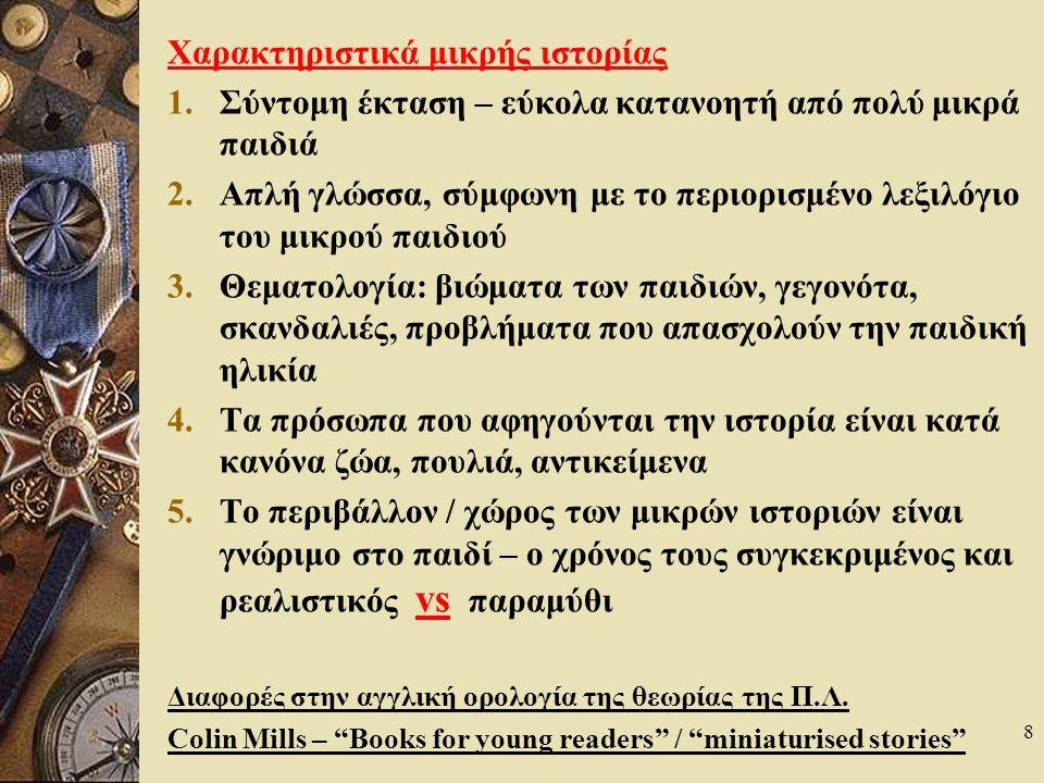 8 Χαρακτηριστικά μικρής ιστορίας 1.Σύντομη έκταση – εύκολα κατανοητή από πολύ μικρά παιδιά 2.Απλή γλώσσα, σύμφωνη με το περιορισμένο λεξιλόγιο του μικρού παιδιού 3.Θεματολογία: βιώματα των παιδιών, γεγονότα, σκανδαλιές, προβλήματα που απασχολούν την παιδική ηλικία 4.Τα πρόσωπα που αφηγούνται την ιστορία είναι κατά κανόνα ζώα, πουλιά, αντικείμενα 5.Το περιβάλλον / χώρος των μικρών ιστοριών είναι γνώριμο στο παιδί – ο χρόνος τους συγκεκριμένος και ρεαλιστικός vs παραμύθι Διαφορές στην αγγλική ορολογία της θεωρίας της Π.Λ.