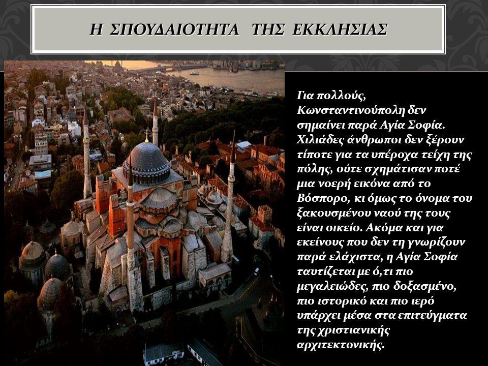 Η ΣΠΟΥΔΑΙΟΤΗΤΑ ΤΗΣ ΕΚΚΛΗΣΙΑΣ Για πολλούς, Κωνσταντινούπολη δεν σημαίνει παρά Αγία Σοφία.
